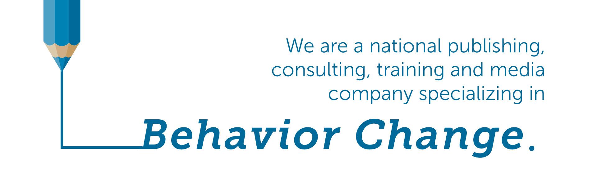 We are a national publishing consulting, training, and media company specializing in behavior change.