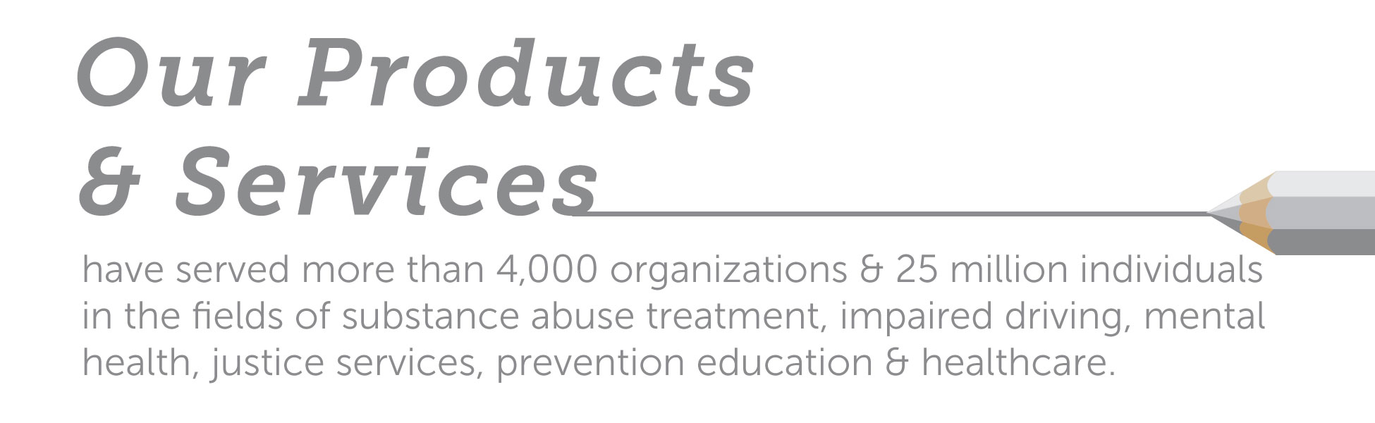 Our products and services have served more than 4,000 organizations and 20 million individuals in the 					fields of substance abuse treatment, impaired driving, mental health, justice services, 					prevention education and healthcare.